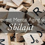 Prevent Mental Aging with Shilajit
